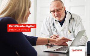 Descubra A Importancia Do Certificado Digital Para Sua Clinica Post (1) - Contabilidade em São Paulo | Decisiva Assessoria e Consultória Contábil