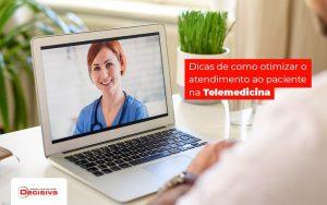 Dicas De Como Otimizar O Atendimento Ao Paciente Na Telemedicina Post (1) - Contabilidade em São Paulo | Decisiva Assessoria e Consultória Contábil