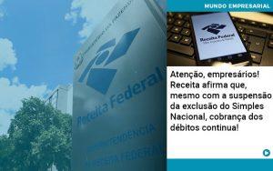 Atencao Empresarios Receita Afirma Que Mesmo Com A Suspensao Da Exclusao Do Simples Nacional Cobranca Dos Debitos Continua 1 - Contabilidade em São Paulo | Decisiva Assessoria e Consultória Contábil