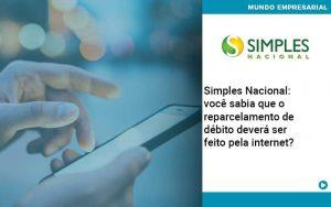 Simples Nacional Voce Sabia Que O Reparcelamento De Debito Devera Ser Feito Pela Internet - Contabilidade em São Paulo | Decisiva Assessoria e Consultória Contábil