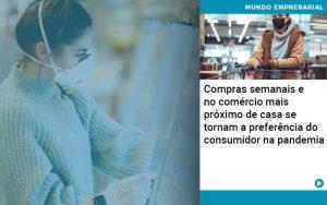 Compras Semanais E No Comercio Mais Proximo De Casa Se Tornam A Preferencia Do Consumidor Na Pandemia - Contabilidade em São Paulo | Decisiva Assessoria e Consultória Contábil