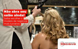 Nao Abra Seu Salao Ainda Saiba Escolher O Modelo De Negocio Mais Lucrativo Post (1) - Contabilidade em São Paulo | Decisiva Assessoria e Consultória Contábil