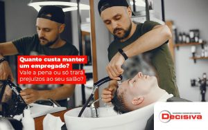 Quanto Custa Manter Um Empregado Vale A Pena Ou So Trara Prejuizos Ao Seu Salao Post (1) - Contabilidade em São Paulo | Decisiva Assessoria e Consultória Contábil