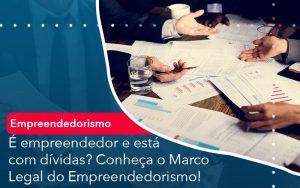 E Empreendedor E Esta Com Dividas Conheca O Marco Legal Do Empreendedorismo - Contabilidade em São Paulo | Decisiva Assessoria e Consultória Contábil