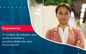 O Modelo De Trabalho Que Pode Aumentar A Produtividade Dos Seus Funcionarios - Contabilidade em São Paulo | Decisiva Assessoria e Consultória Contábil