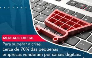 Para Superar A Crise Cerca De 70 Das Pequenas Empresas Venderam Por Canais Digitais - Contabilidade em São Paulo | Decisiva Assessoria e Consultória Contábil