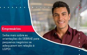 Saiba Mais Sobre As Orientacoes Do Sebrae Para Pequenos Negocios Se Adequarem Em Relacao A Lgpd 1 - Contabilidade em São Paulo | Decisiva Assessoria e Consultória Contábil