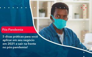 5 Dicas Praticas Para Voce Aplicar Em Seu Negocio Em 2021 E Sair Na Frente No Pos Pandemia 1 - Contabilidade em São Paulo | Decisiva Assessoria e Consultória Contábil