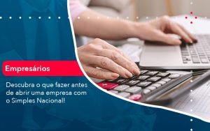 Descubra O Que Fazer Antes De Abrir Uma Empresa Com O Simples Nacional - Contabilidade em São Paulo | Decisiva Assessoria e Consultória Contábil