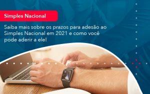 Saiba Mais Sobre Os Prazos Para Adesao Ao Simples Nacional Em 2021 E Como Voce Pode Aderir A Ele 1 - Contabilidade em São Paulo | Decisiva Assessoria e Consultória Contábil