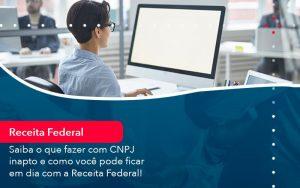 Saiba O Que Fazer Com Cnpj Inapto E Como Voce Pode Ficar Em Dia Com A Receita Federal 1 - Contabilidade em São Paulo | Decisiva Assessoria e Consultória Contábil