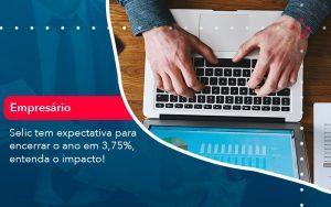 Selic Tem Expectativa Para Encarar O Ano Em 375 Entenda O Impacto 1 - Contabilidade em São Paulo | Decisiva Assessoria e Consultória Contábil