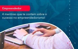 4 Mentiras Que Te Contam Sobre O Sucesso No Empreendedorism 1 - Contabilidade em São Paulo | Decisiva Assessoria e Consultória Contábil