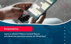Agora E Oficial O Banco Central Liberou Transferencias Bancarias Atraves Do Whatsapp - Contabilidade em São Paulo | Decisiva Assessoria e Consultória Contábil