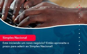 Esta Iniciando Um Novo Negocio Entao Aproveite O Prazo Para Aderir Ao Simples Nacional - Contabilidade em São Paulo | Decisiva Assessoria e Consultória Contábil