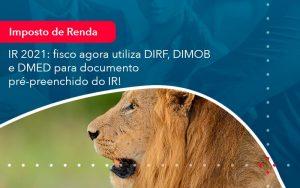 Ir 2021 Fisco Agora Utiliza Dirf Dimob E Dmed Para Documento Pre Preenchido Do Ir 1 - Contabilidade em São Paulo | Decisiva Assessoria e Consultória Contábil