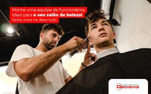 Monte Uma Equipe De Funcionarios Ideal Para O Seu Salao De Beleza Post - Contabilidade em São Paulo | Decisiva Assessoria e Consultória Contábil