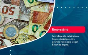 A Mistura De Patrimonio Fisico E Juridico E Um Grande Risco Para Voce 1 - Contabilidade em São Paulo | Decisiva Assessoria e Consultória Contábil