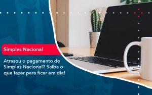 Atrasou O Pagamento Do Simples Nacional Saiba O Que Fazer Para Ficar Em Dia 1 - Contabilidade em São Paulo | Decisiva Assessoria e Consultória Contábil