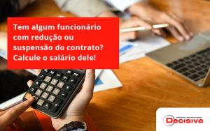 Voce Tem Algum Funcionario Com Reducao Ou Suspensao Do Contrato Veja Aqui Como Calcular O Salario Dele Decisiva - Contabilidade em São Paulo | Decisiva Assessoria e Consultória Contábil