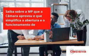 Saiba Mais Sobre A Mp Que A Câmara Aprovou E Que Simplifica A Abertura E O Funcionamento De Empresas Decisiva - Contabilidade em São Paulo   Decisiva Assessoria e Consultória Contábil