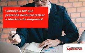 Conheca A Mp Que Pretende Desburocratizar A Abertura De Empresa Decisiva - Contabilidade em São Paulo | Decisiva Assessoria e Consultória Contábil