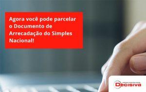 Agora Você Pode Parcelar O Documento De Arrecadação Do Simples Nacional! Decisiva - Contabilidade em São Paulo | Decisiva Assessoria e Consultória Contábil