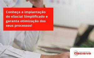 Conheça A Implantação Do Esocial Simplificado E Garanta Otimização Dos Seus Processos Decisiva - Contabilidade em São Paulo | Decisiva Assessoria e Consultória Contábil