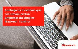 Conheça Os 5 Motivos Que Costumam Excluir Empresas Do Simples Nacional. Confira! Decisiva. - Contabilidade em São Paulo | Decisiva Assessoria e Consultória Contábil
