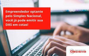 Empreendedor Optante Pelo Simples Nacional, Você Já Pode Emitir Sua Das Em Cotas! Decisiva - Contabilidade em São Paulo | Decisiva Assessoria e Consultória Contábil