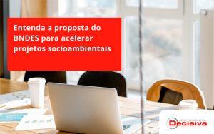 Entenda Como O Bndes Promete Acelerar Projetos Que Possuam Reflexos Socioambientais E Prepare Se Para Crescer Decisiva - Contabilidade em São Paulo   Decisiva Assessoria e Consultória Contábil