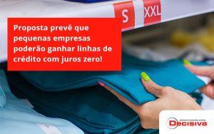 Proposta Prevê Que Pequenas Empresas Poderão Ganhar Linhas De Crédito Com Juros Zero Decisiva - Contabilidade em São Paulo | Decisiva Assessoria e Consultória Contábil