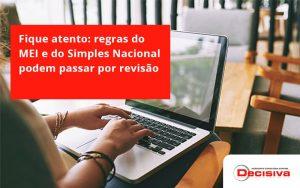 Fique Atento Regras Mei E Do Simples Nacional Podem Passar Por Revisao Decisiva - Contabilidade em São Paulo | Decisiva Assessoria e Consultória Contábil
