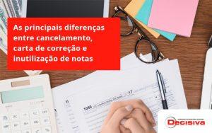 Conheça As Principais Diferenças Entre Cancelamento, Carta De Correção E Inutilização De Notas Fiscais. Confira! Decisiva - Contabilidade em São Paulo   Decisiva Assessoria e Consultória Contábil