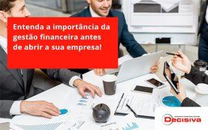 Entenda A Importância Da Gestão Financeira Antes De Abrir A Sua Empresa Decisiva - Contabilidade em São Paulo | Decisiva Assessoria e Consultória Contábil