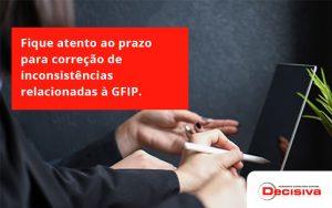Fique Atento Ao Prazo Para Correção De Inconsistências Relacionadas à Gfip. Confira Decisiva - Contabilidade em São Paulo | Decisiva Assessoria e Consultória Contábil