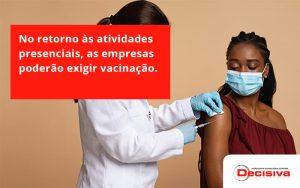 No Retorno às Atividades Presenciais, As Empresas Poderão Exigir Vacinação. Saiba Mais Decisiva - Contabilidade em São Paulo | Decisiva Assessoria e Consultória Contábil