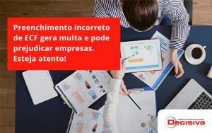 Preenchimento Incorreto De Ecf Gera Multa E Pode Prejudicar Empresas. Esteja Atento! Decisiva - Contabilidade em São Paulo | Decisiva Assessoria e Consultória Contábil