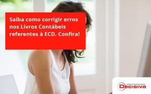 Saiba Como Corrigir Erros Nos Livros Contábeis Referentes à Ecd. Confira Decisiva - Contabilidade em São Paulo | Decisiva Assessoria e Consultória Contábil