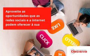 Aproveite As Oportunidades Que As Redes Sociais E A Internet Podem Oferecer à Sua Empresa Decisiva - Contabilidade em São Paulo | Decisiva Assessoria e Consultória Contábil