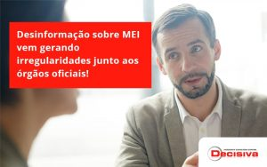 Desinformação Sobre Mei Vem Gerando Irregularidades Junto Aos órgãos Oficiais! Decisiva - Contabilidade em São Paulo | Decisiva Assessoria e Consultória Contábil