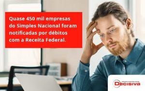 Quase 450 Mil Empresas Do Simples Nacional Foram Notificadas Por Débitos Com A Receita Federal. Decisiva - Contabilidade em São Paulo | Decisiva Assessoria e Consultória Contábil