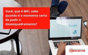 Você, Que é Mei, Sabe Quando é O Momento Certo De Pedir O Desenquadramento Decisiva - Contabilidade em São Paulo | Decisiva Assessoria e Consultória Contábil