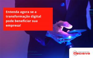Entenda Agora Se A Transformação Digital Pode Beneficiar Sua Empresa! Decisiva - Contabilidade em São Paulo | Decisiva Assessoria e Consultória Contábil