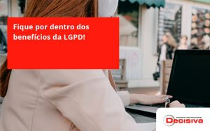 Fique Por Dentro Dos Beneficios Da Lgpd Decisiva - Contabilidade em São Paulo | Decisiva Assessoria e Consultória Contábil