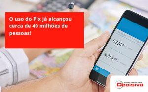 O Uso Do Pix Ja Alcancou 40 Milhoes De Pessoas Decisiva - Contabilidade em São Paulo | Decisiva Assessoria e Consultória Contábil