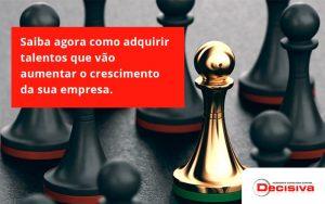 Saiba Agora Como Adquirir Talentos Que Vao Decisiva - Contabilidade em São Paulo | Decisiva Assessoria e Consultória Contábil