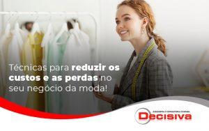 Tecnicas Para Reduzir Os Custos E As Perdas No Seu Negocio Da Moda Blog - Contabilidade em São Paulo | Decisiva Assessoria e Consultória Contábil