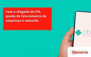 Com A Chegada Do Pix Queda De Faturamento De Empresa é Reduzida Decisiva - Contabilidade em São Paulo | Decisiva Assessoria e Consultória Contábil